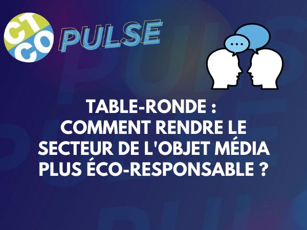 TABLE-RONDE : COMMENT RENDRE LE SECTEUR DE L'OBJET MÉDIA PLUS ÉCO-RESPONSABLE ?